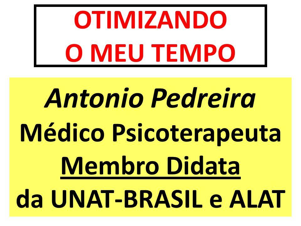 OTIMIZANDO O MEU TEMPO Antonio Pedreira Médico Psicoterapeuta Membro Didata da UNAT-BRASIL e ALAT