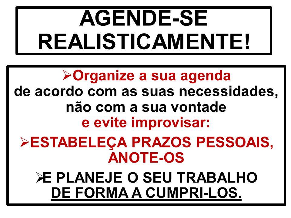AGENDE-SE REALISTICAMENTE!  Organize a sua agenda de acordo com as suas necessidades, não com a sua vontade e evite improvisar:  ESTABELEÇA PRAZOS P