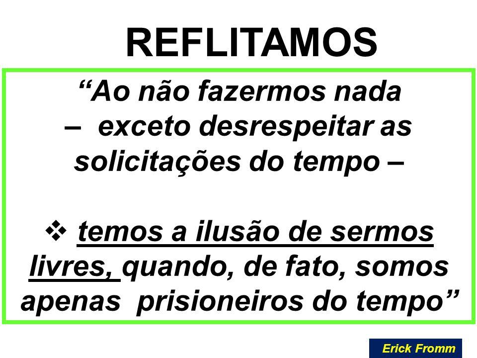 """""""Ao não fazermos nada – exceto desrespeitar as solicitações do tempo –  temos a ilusão de sermos livres, quando, de fato, somos apenas prisioneiros d"""
