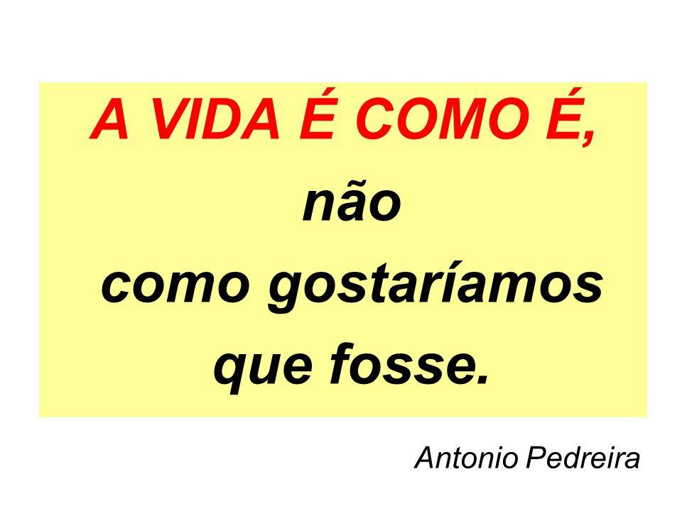 A VIDA É COMO É, não como gostaríamos que fosse. Antonio Pedreira