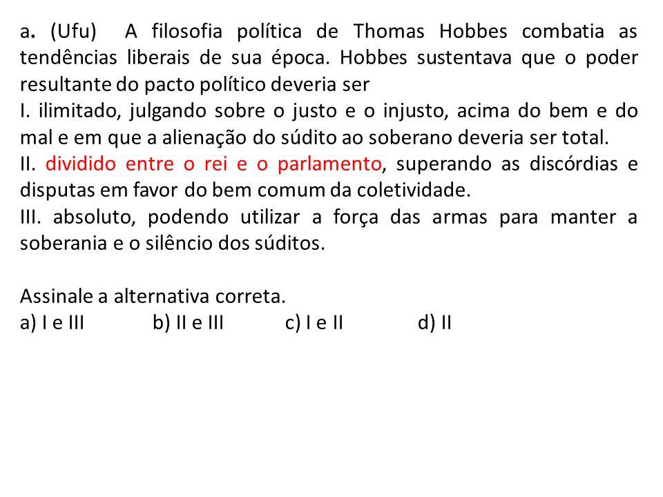 a. (Ufu) A filosofia política de Thomas Hobbes combatia as tendências liberais de sua época. Hobbes sustentava que o poder resultante do pacto polític