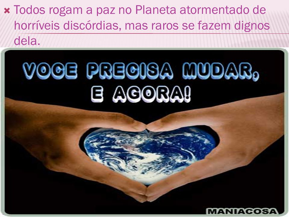 Todos rogam a paz no Planeta atormentado de horríveis discórdias, mas raros se fazem dignos dela.