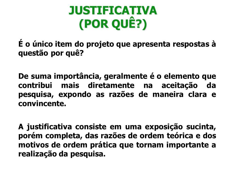 JUSTIFICATIVA (POR QUÊ?) É o único item do projeto que apresenta respostas à questão por quê? De suma importância, geralmente é o elemento que contrib