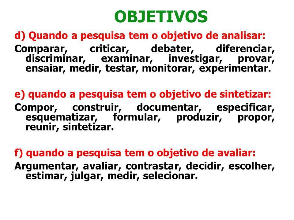 OBJETIVOS d) Quando a pesquisa tem o objetivo de analisar: Comparar, criticar, debater, diferenciar, discriminar, examinar, investigar, provar, ensaia