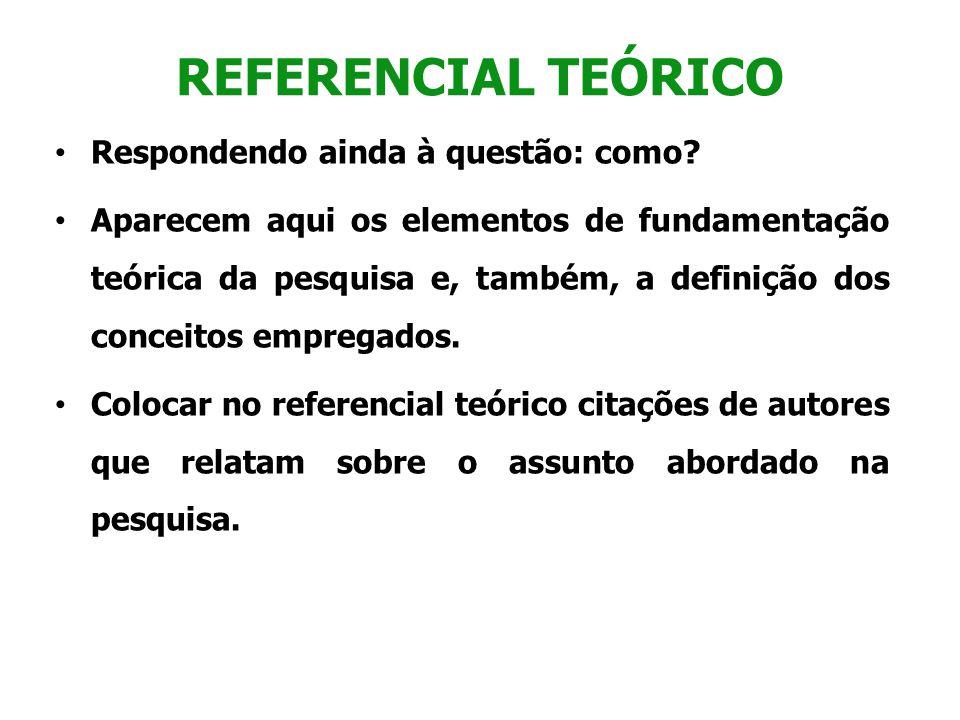 REFERENCIAL TEÓRICO Respondendo ainda à questão: como? Aparecem aqui os elementos de fundamentação teórica da pesquisa e, também, a definição dos conc