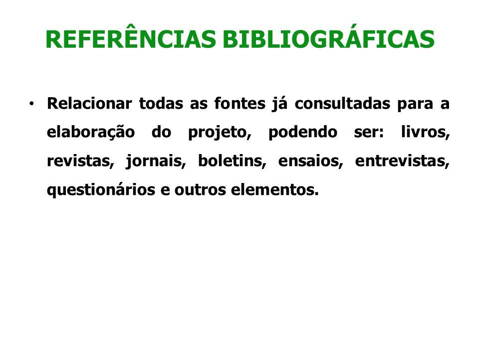 REFERÊNCIAS BIBLIOGRÁFICAS Relacionar todas as fontes já consultadas para a elaboração do projeto, podendo ser: livros, revistas, jornais, boletins, e