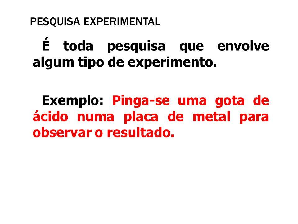 PESQUISA EXPERIMENTAL É toda pesquisa que envolve algum tipo de experimento. Exemplo: Pinga-se uma gota de ácido numa placa de metal para observar o r