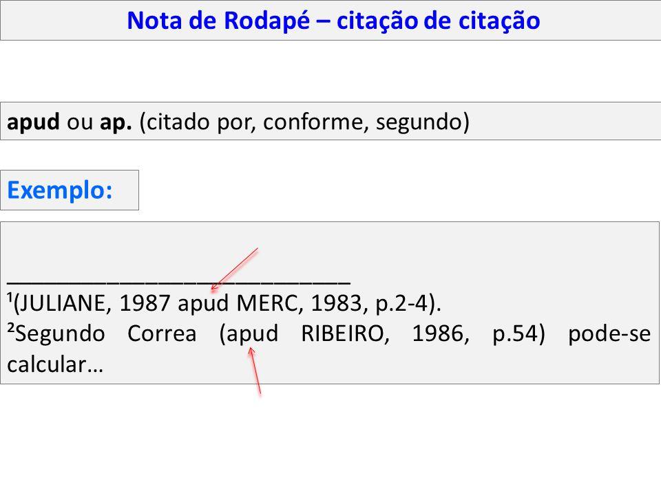 Nota de Rodapé – citação de citação apud ou ap. (citado por, conforme, segundo) ___________________________ ¹(JULIANE, 1987 apud MERC, 1983, p.2-4). ²