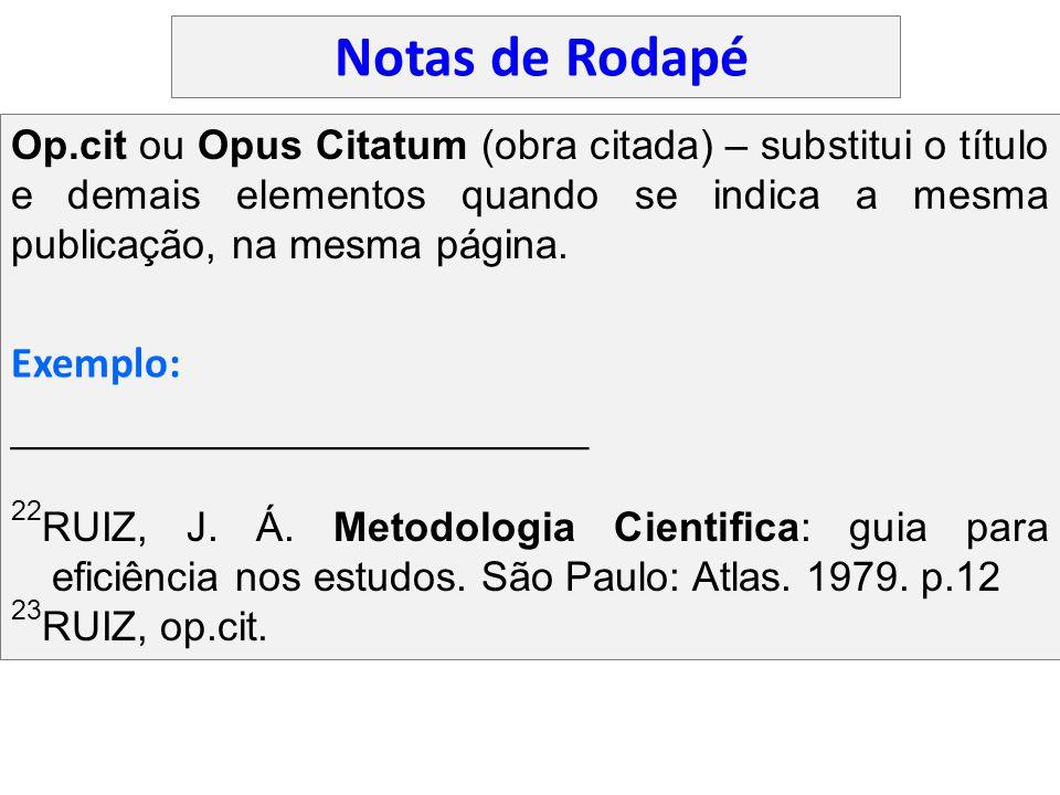 Op.cit ou Opus Citatum (obra citada) – substitui o título e demais elementos quando se indica a mesma publicação, na mesma página. ___________________