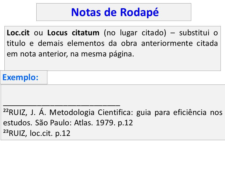 Loc.cit ou Locus citatum (no lugar citado) – substitui o titulo e demais elementos da obra anteriormente citada em nota anterior, na mesma página. ___