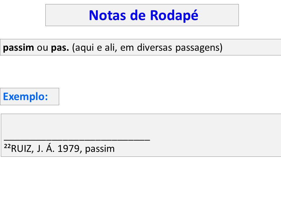 ___________________________ ²²RUIZ, J. Á. 1979, passim passim ou pas. (aqui e ali, em diversas passagens) Exemplo: Notas de Rodapé
