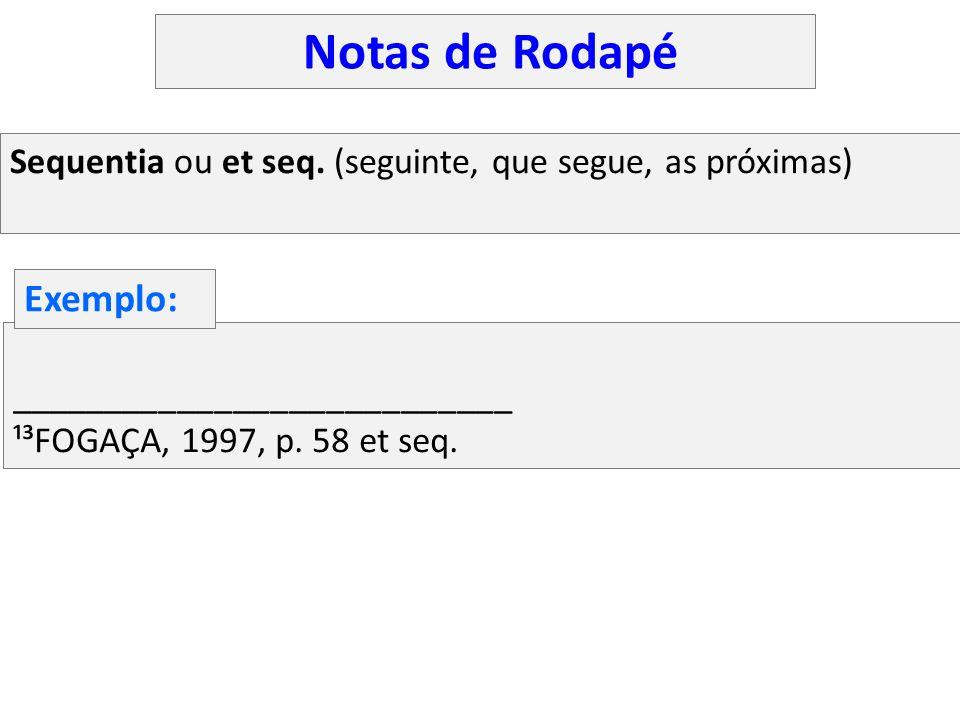 Sequentia ou et seq. (seguinte, que segue, as próximas) ___________________________ ¹³FOGAÇA, 1997, p. 58 et seq. Exemplo: Notas de Rodapé