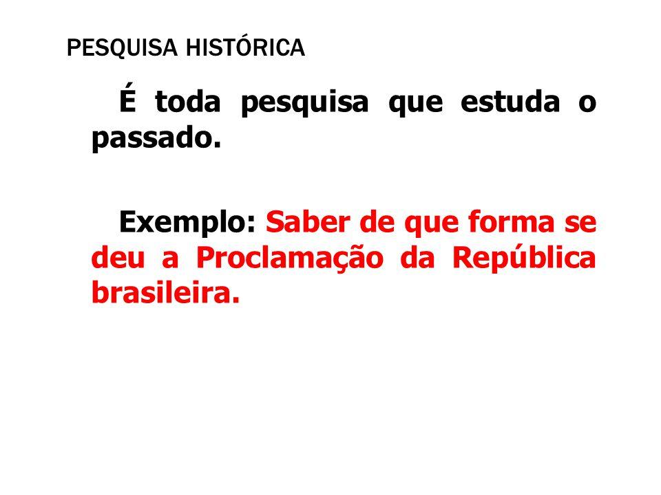 PESQUISA HISTÓRICA É toda pesquisa que estuda o passado. Exemplo: Saber de que forma se deu a Proclamação da República brasileira.