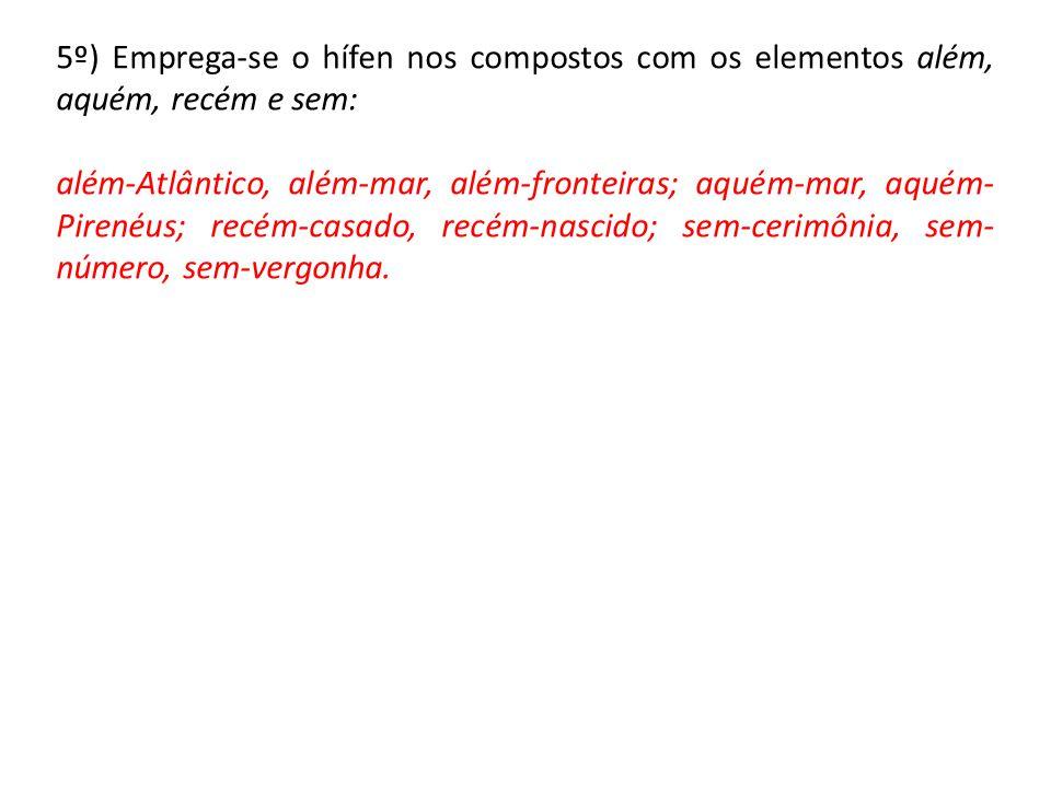 5º) Emprega-se o hífen nos compostos com os elementos além, aquém, recém e sem: além-Atlântico, além-mar, além-fronteiras; aquém-mar, aquém- Pirenéus;
