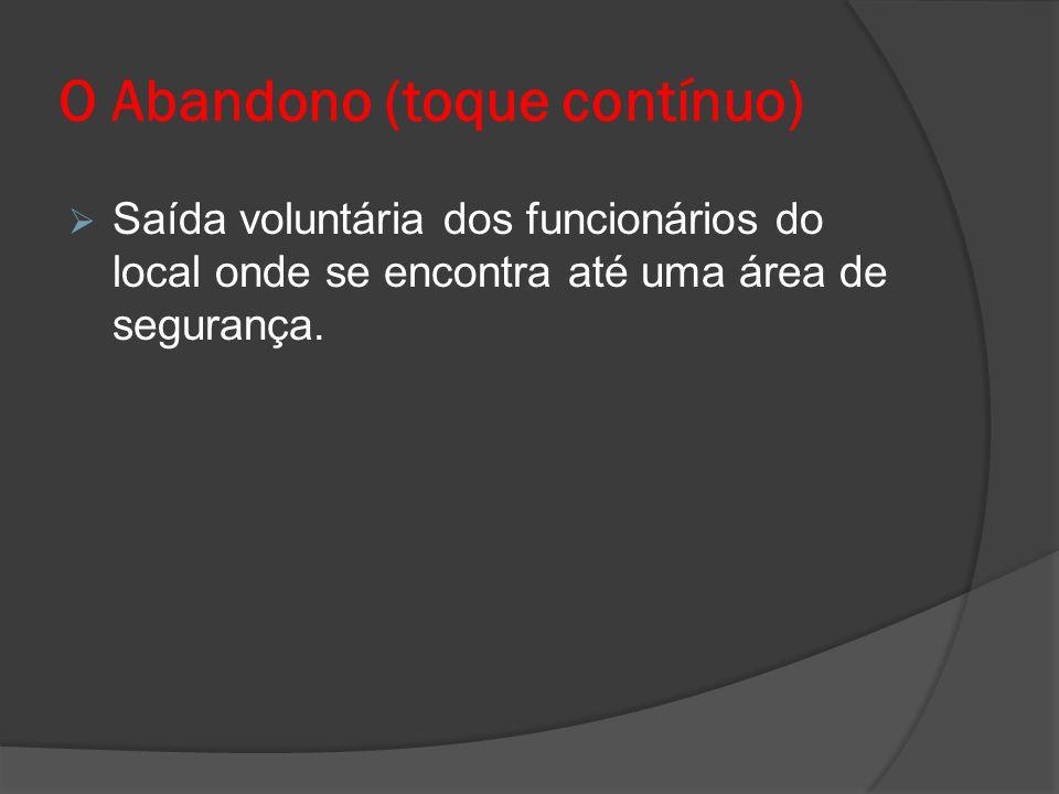 O Abandono (toque contínuo)  Saída voluntária dos funcionários do local onde se encontra até uma área de segurança.