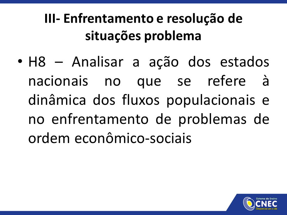 III- Enfrentamento e resolução de situações problema H8 – Analisar a ação dos estados nacionais no que se refere à dinâmica dos fluxos populacionais e