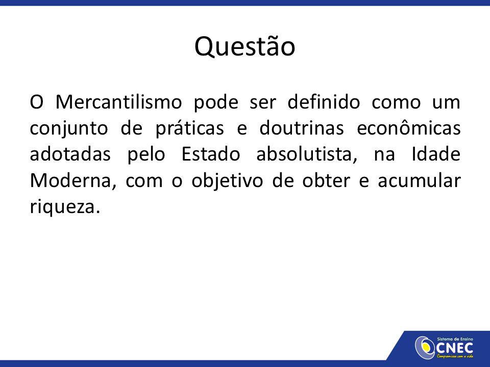 Questão O Mercantilismo pode ser definido como um conjunto de práticas e doutrinas econômicas adotadas pelo Estado absolutista, na Idade Moderna, com