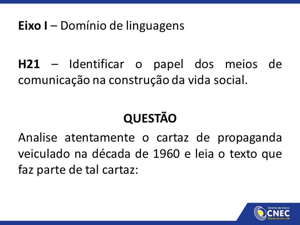 Eixo I – Domínio de linguagens H21 – Identificar o papel dos meios de comunicação na construção da vida social. QUESTÃO Analise atentamente o cartaz d