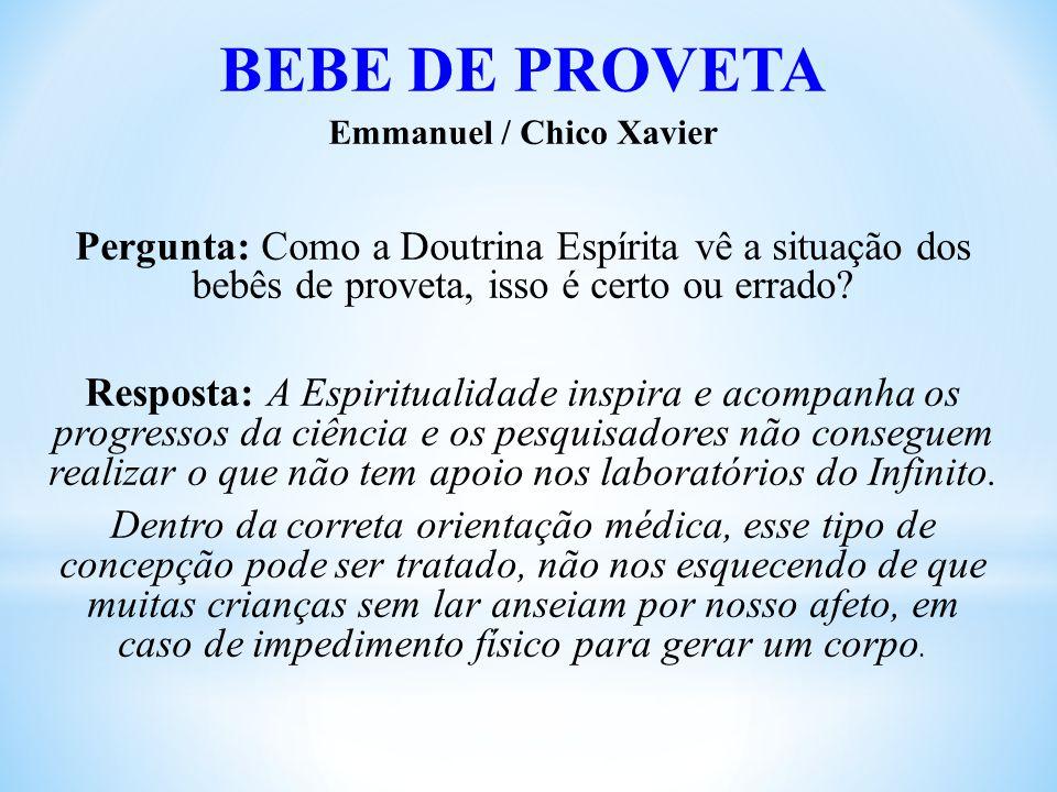 BEBE DE PROVETA Emmanuel / Chico Xavier Pergunta: Como a Doutrina Espírita vê a situação dos bebês de proveta, isso é certo ou errado.