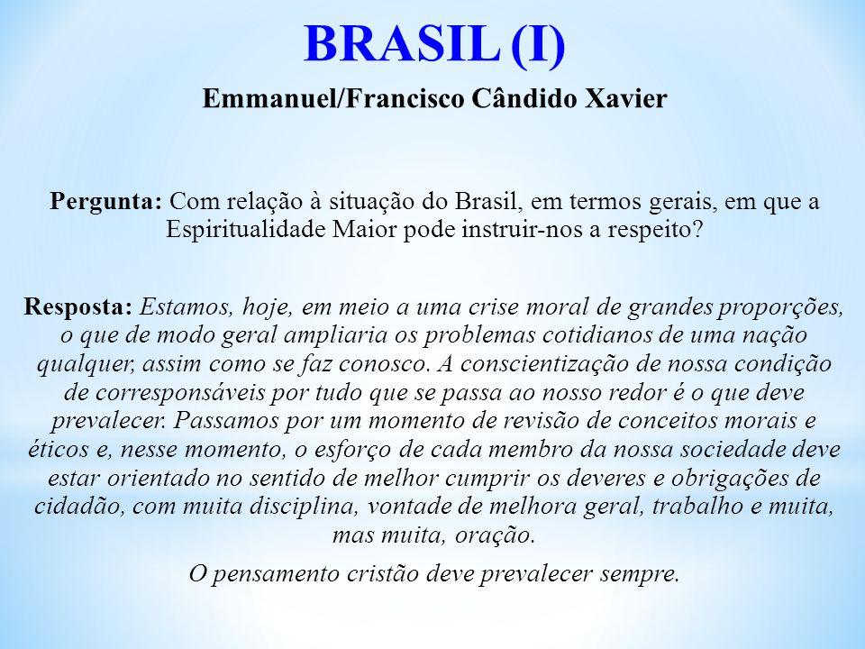 BRASIL (I) Emmanuel/Francisco Cândido Xavier Pergunta: Com relação à situação do Brasil, em termos gerais, em que a Espiritualidade Maior pode instruir-nos a respeito.