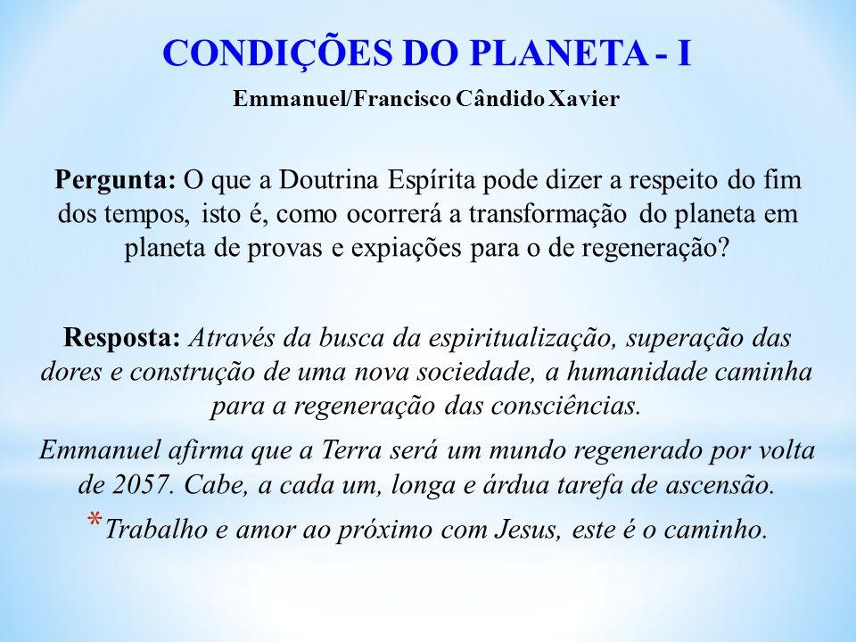 CONDIÇÕES DO PLANETA - I Emmanuel/Francisco Cândido Xavier Pergunta: O que a Doutrina Espírita pode dizer a respeito do fim dos tempos, isto é, como ocorrerá a transformação do planeta em planeta de provas e expiações para o de regeneração.
