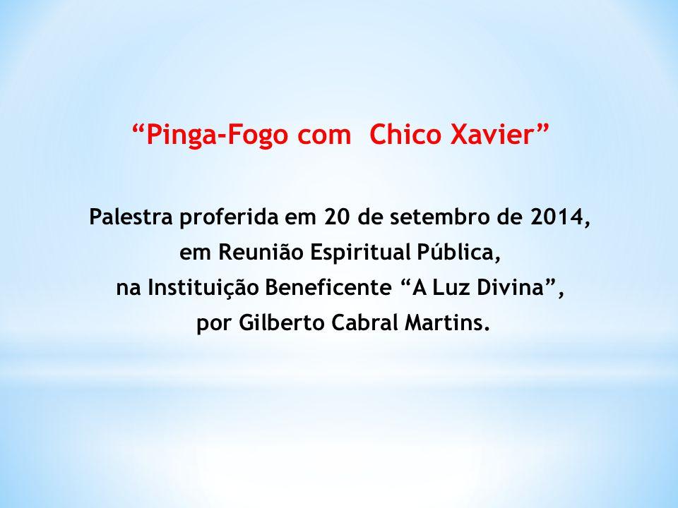 Pinga-Fogo com Chico Xavier Palestra proferida em 20 de setembro de 2014, em Reunião Espiritual Pública, na Instituição Beneficente A Luz Divina , por Gilberto Cabral Martins.