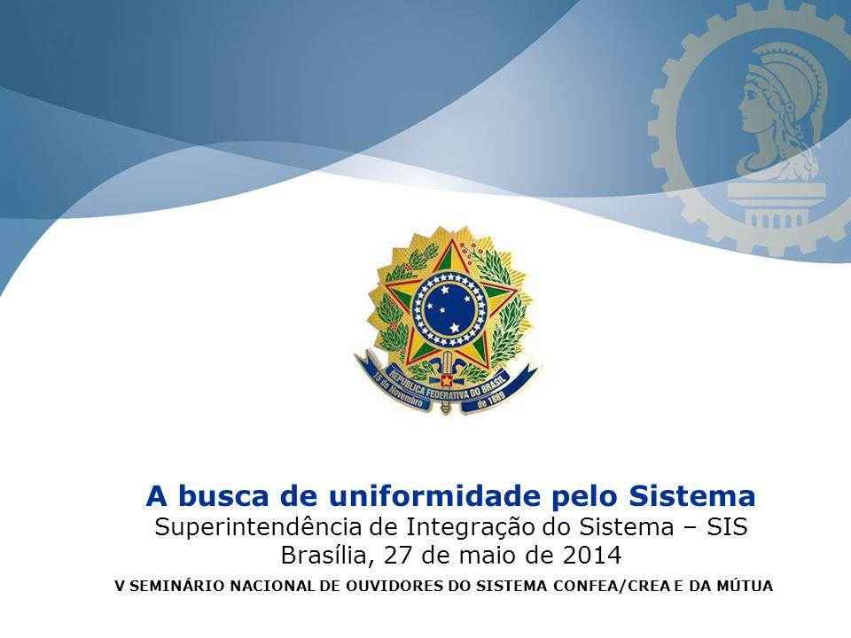 A busca de uniformidade pelo Sistema Superintendência de Integração do Sistema – SIS Brasília, 27 de maio de 2014 V SEMINÁRIO NACIONAL DE OUVIDORES DO SISTEMA CONFEA/CREA E DA MÚTUA