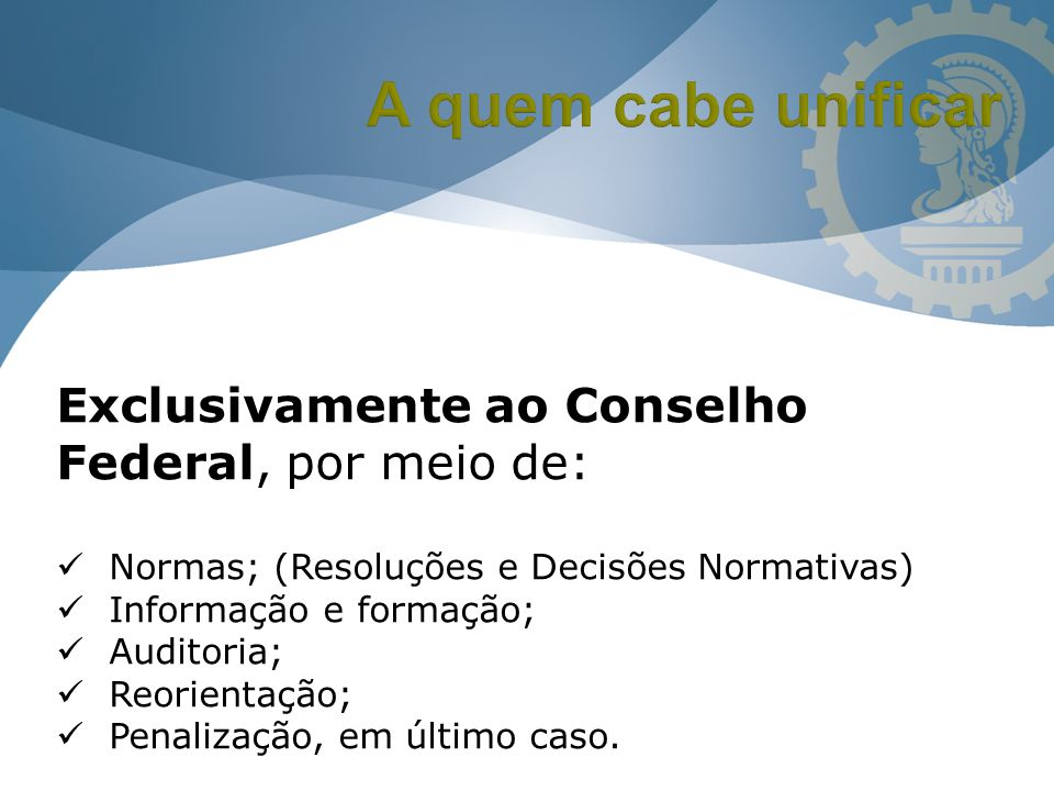 Exclusivamente ao Conselho Federal, por meio de: Normas; (Resoluções e Decisões Normativas) Informação e formação; Auditoria; Reorientação; Penalizaçã