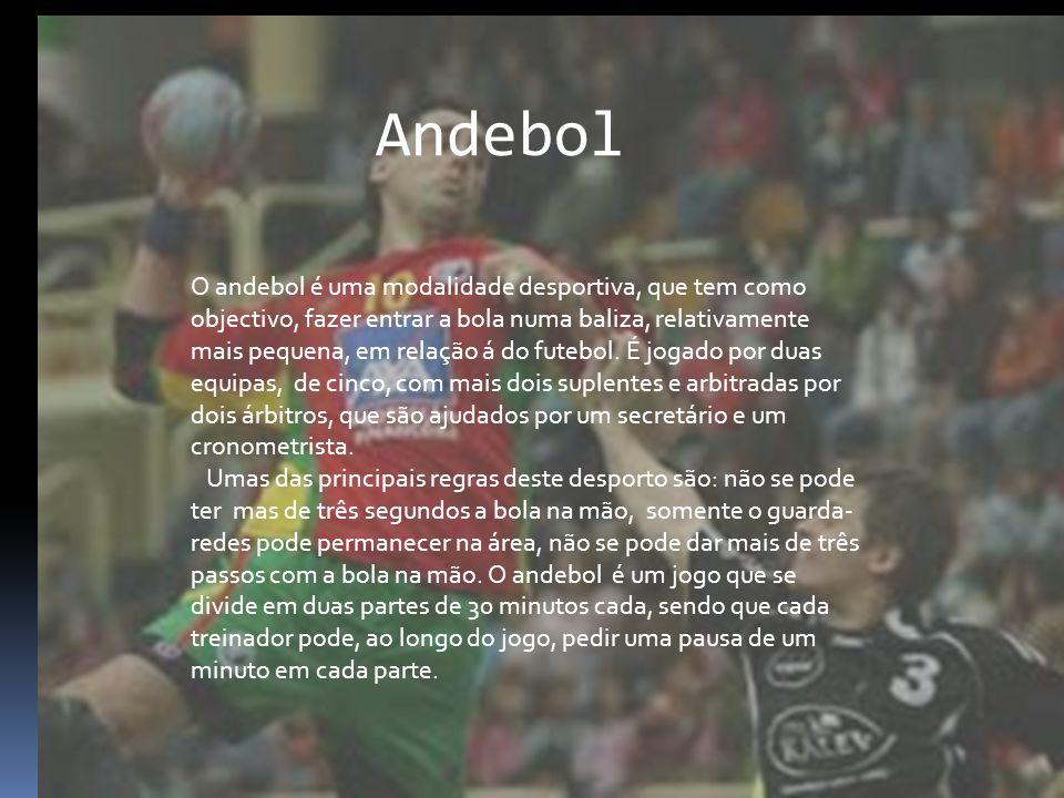 Andebol O andebol é uma modalidade desportiva, que tem como objectivo, fazer entrar a bola numa baliza, relativamente mais pequena, em relação á do fu