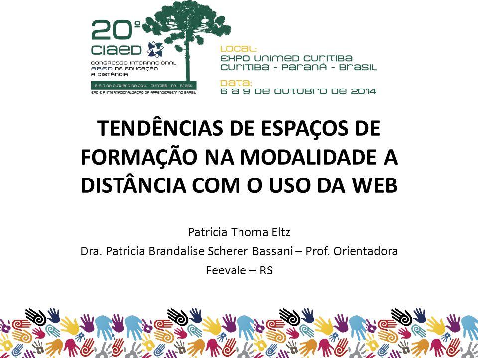 TENDÊNCIAS DE ESPAÇOS DE FORMAÇÃO NA MODALIDADE A DISTÂNCIA COM O USO DA WEB Patricia Thoma Eltz Dra.