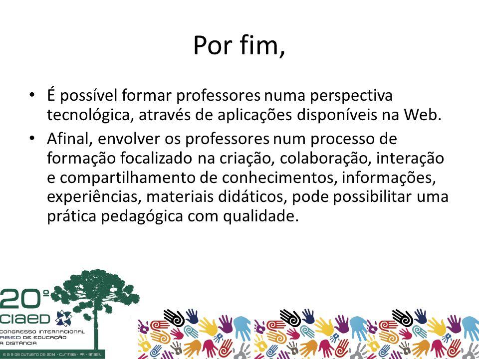 Por fim, É possível formar professores numa perspectiva tecnológica, através de aplicações disponíveis na Web.