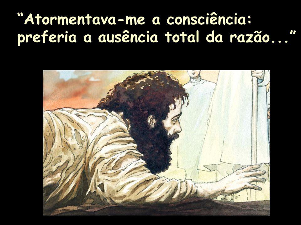 Atormentava-me a consciência: preferia a ausência total da razão...