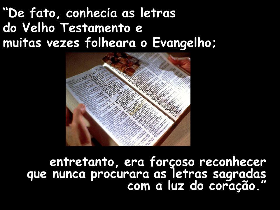 De fato, conhecia as letras do Velho Testamento e muitas vezes folheara o Evangelho; entretanto, era forçoso reconhecer que nunca procurara as letras sagradas com a luz do coração.