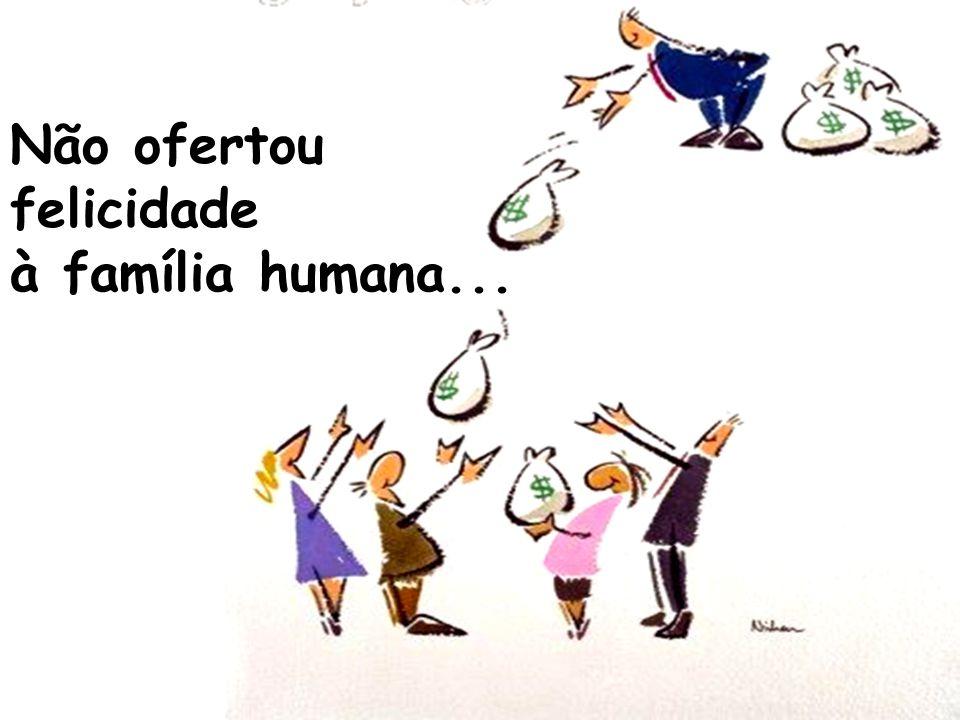 Não ofertou felicidade à família humana...