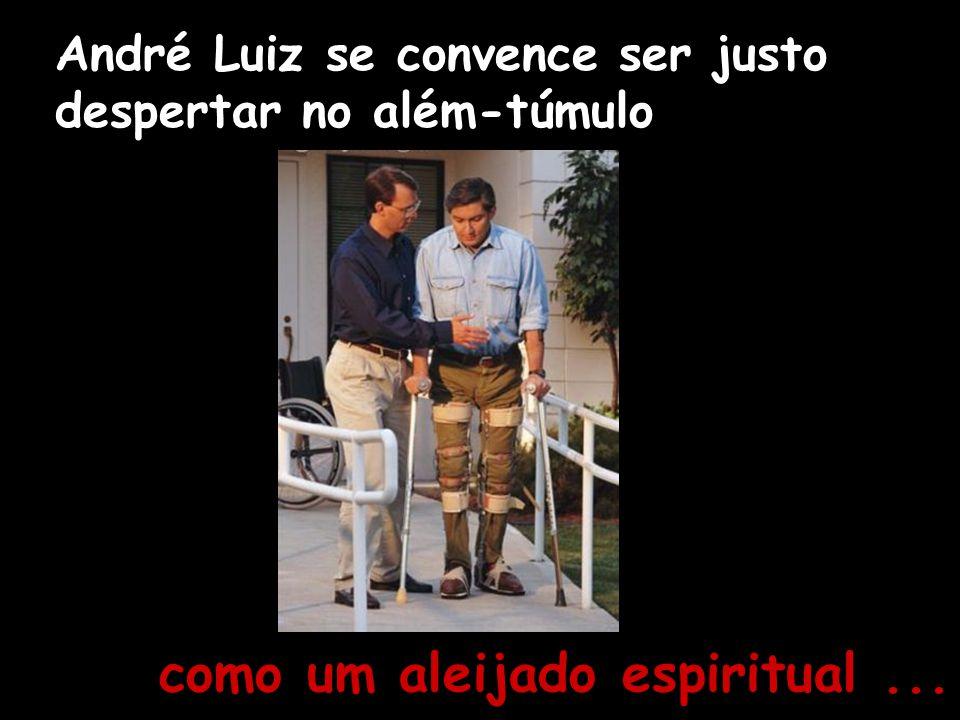 André Luiz se convence ser justo despertar no além-túmulo como um aleijado espiritual...