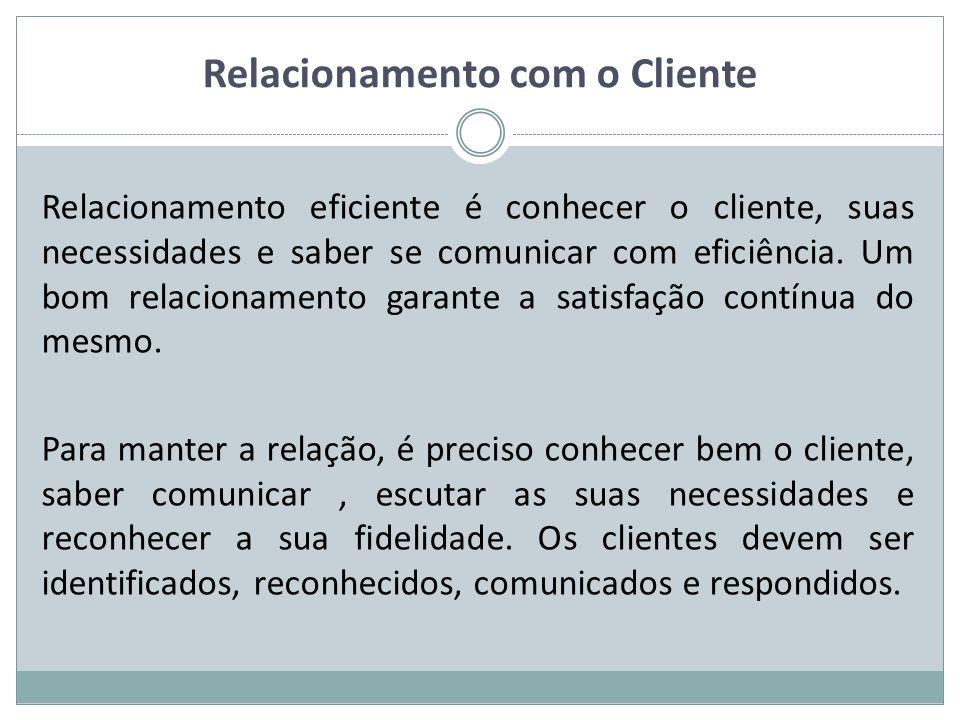 Relacionamento com o Cliente Relacionamento eficiente é conhecer o cliente, suas necessidades e saber se comunicar com eficiência.