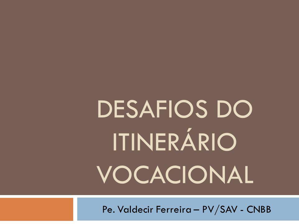 DESAFIOS DO ITINERÁRIO VOCACIONAL Pe. Valdecir Ferreira – PV/SAV - CNBB
