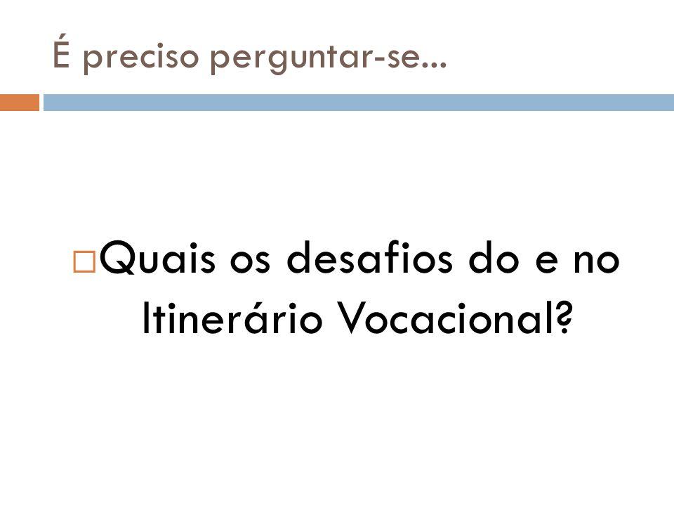 É preciso perguntar-se...  Quais os desafios do e no Itinerário Vocacional?