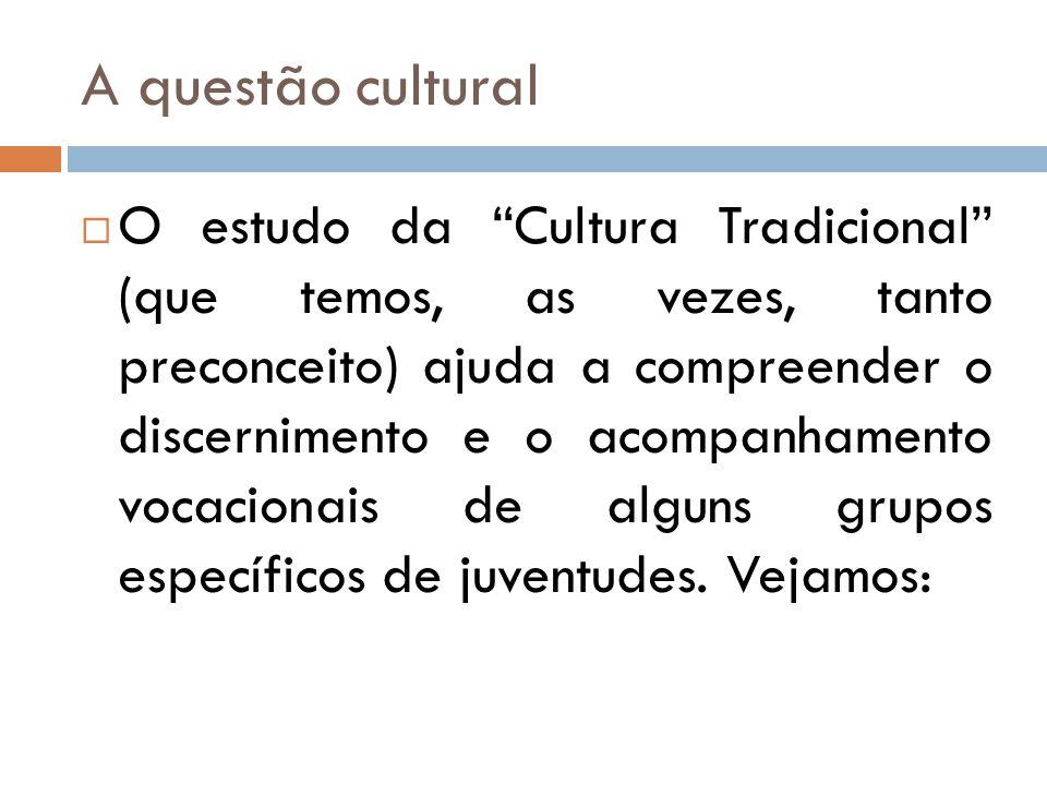 A questão cultural  O estudo da Cultura Tradicional (que temos, as vezes, tanto preconceito) ajuda a compreender o discernimento e o acompanhamento vocacionais de alguns grupos específicos de juventudes.