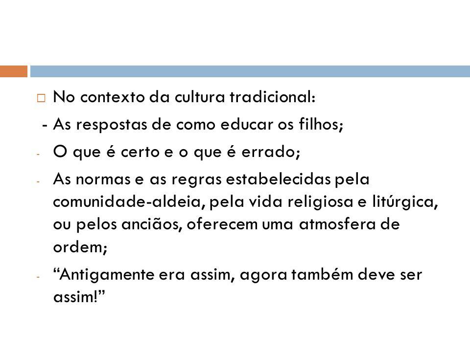  No contexto da cultura tradicional: - As respostas de como educar os filhos; - O que é certo e o que é errado; - As normas e as regras estabelecidas