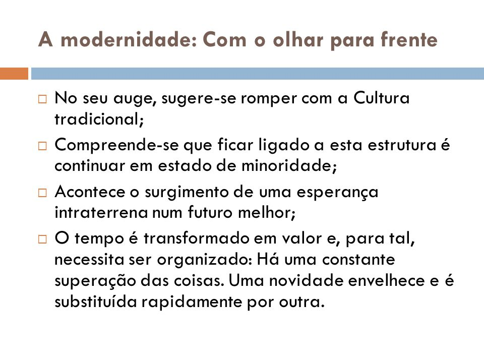 A modernidade: Com o olhar para frente  No seu auge, sugere-se romper com a Cultura tradicional;  Compreende-se que ficar ligado a esta estrutura é