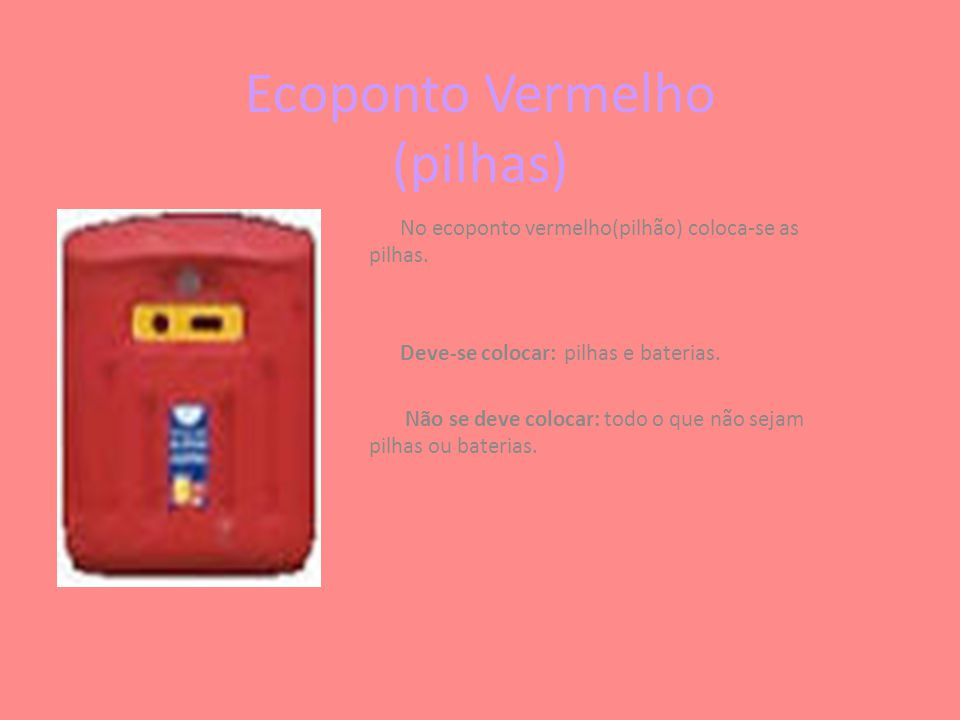 Ecoponto Vermelho (pilhas) No ecoponto vermelho(pilhão) coloca-se as pilhas. Deve-se colocar: pilhas e baterias. Não se deve colocar: todo o que não s