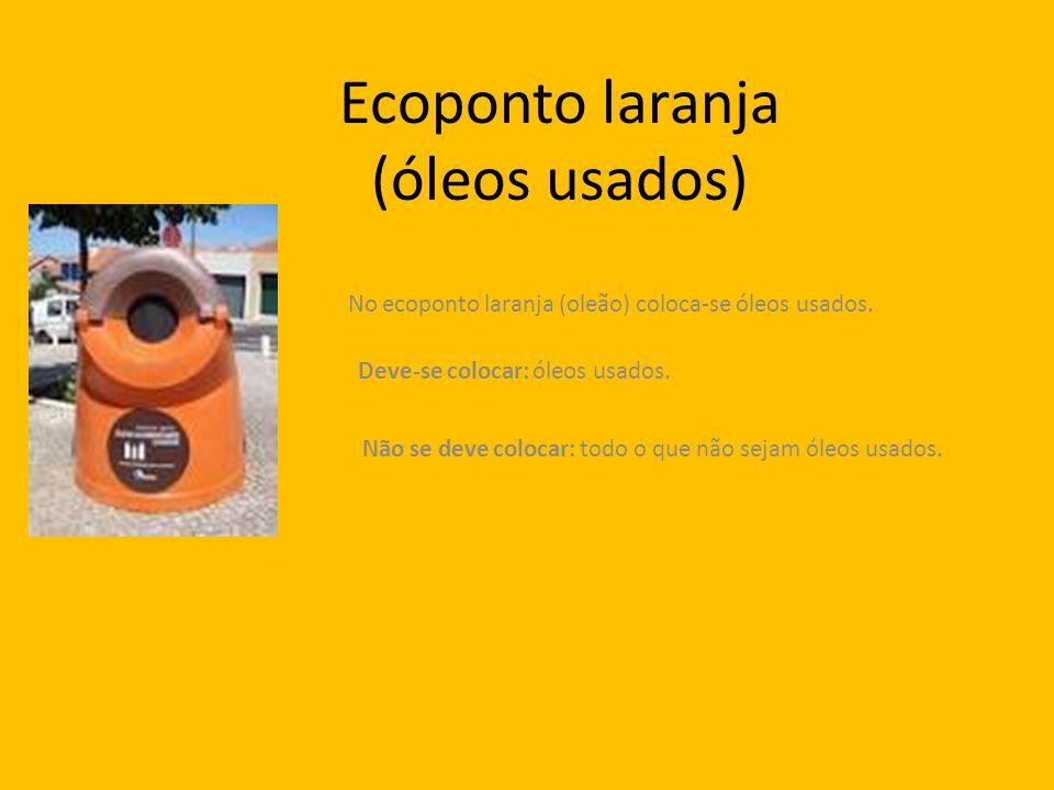 Ecoponto laranja (óleos usados) No ecoponto laranja (oleão) coloca-se óleos usados. Deve-se colocar: óleos usados. Não se deve colocar: todo o que não