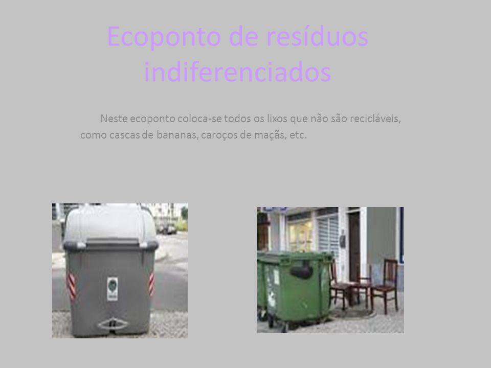 Ecoponto de resíduos indiferenciados Neste ecoponto coloca-se todos os lixos que não são recicláveis, como cascas de bananas, caroços de maçãs, etc.