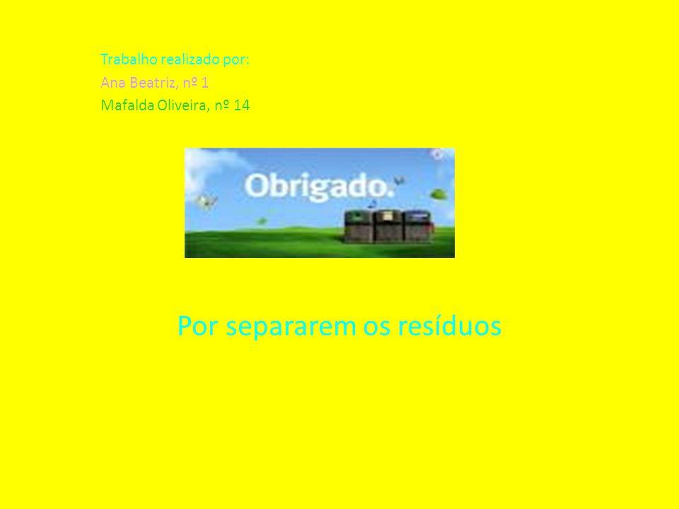 Trabalho realizado por: Ana Beatriz, nº 1 Mafalda Oliveira, nº 14 Por separarem os resíduos