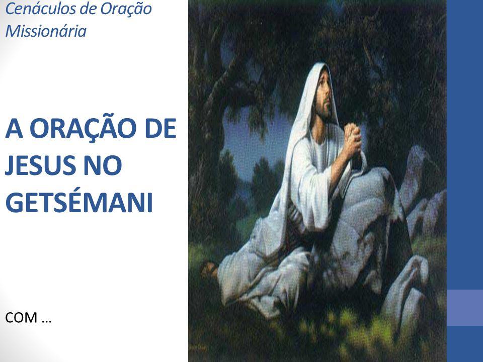 Cenáculos de Oração Missionária A ORAÇÃO DE JESUS NO GETSÉMANI COM …