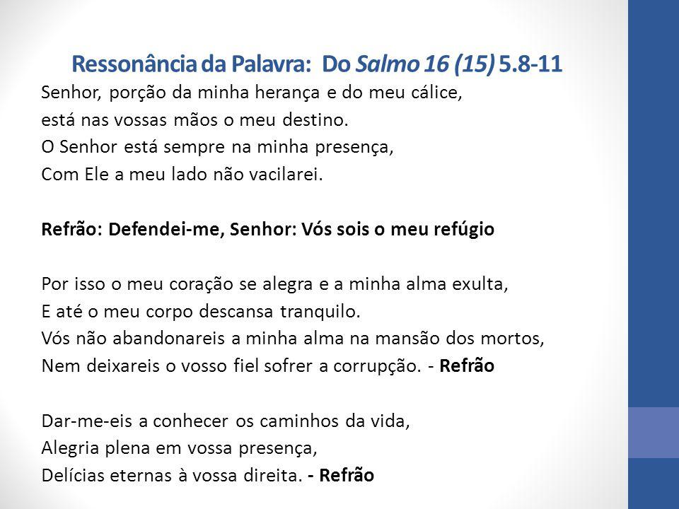 Ressonância da Palavra: Do Salmo 16 (15) 5.8-11 Senhor, porção da minha herança e do meu cálice, está nas vossas mãos o meu destino. O Senhor está sem
