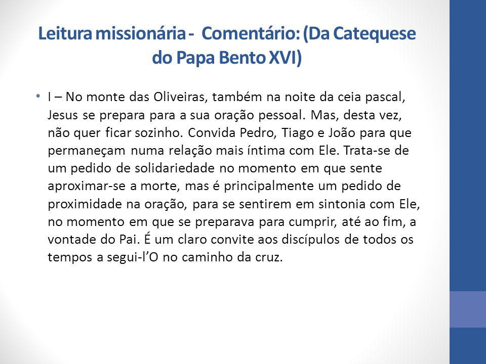 Leitura missionária - Comentário: (Da Catequese do Papa Bento XVI) I – No monte das Oliveiras, também na noite da ceia pascal, Jesus se prepara para a