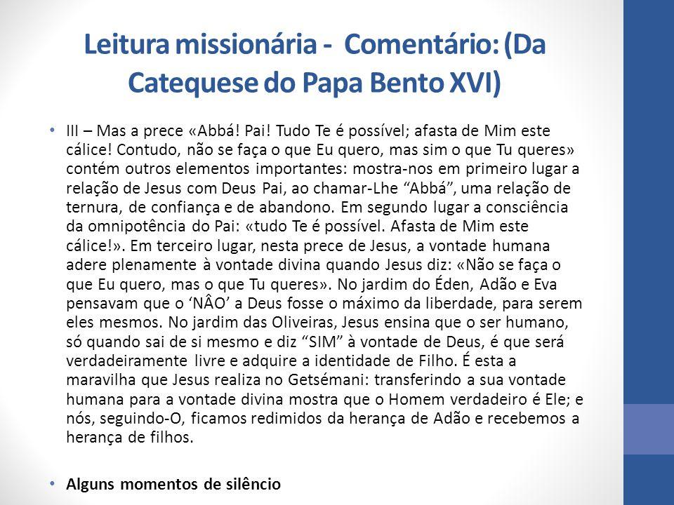 Leitura missionária - Comentário: (Da Catequese do Papa Bento XVI) III – Mas a prece «Abbá! Pai! Tudo Te é possível; afasta de Mim este cálice! Contud