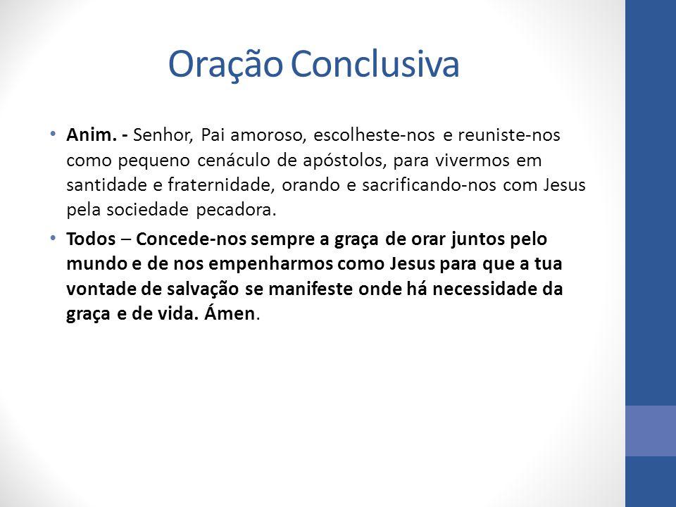 Oração Conclusiva Anim. - Senhor, Pai amoroso, escolheste-nos e reuniste-nos como pequeno cenáculo de apóstolos, para vivermos em santidade e fraterni